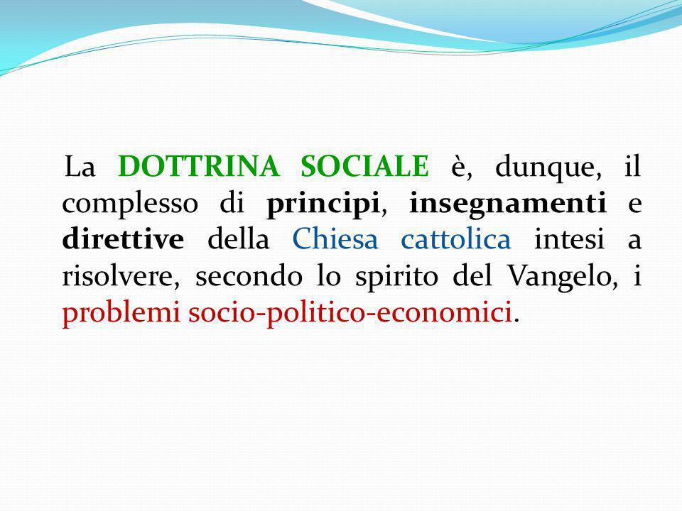 La DOTTRINA SOCIALE è, dunque, il complesso di principi, insegnamenti e direttive della Chiesa cattolica intesi a risolvere, secondo lo spirito del Va