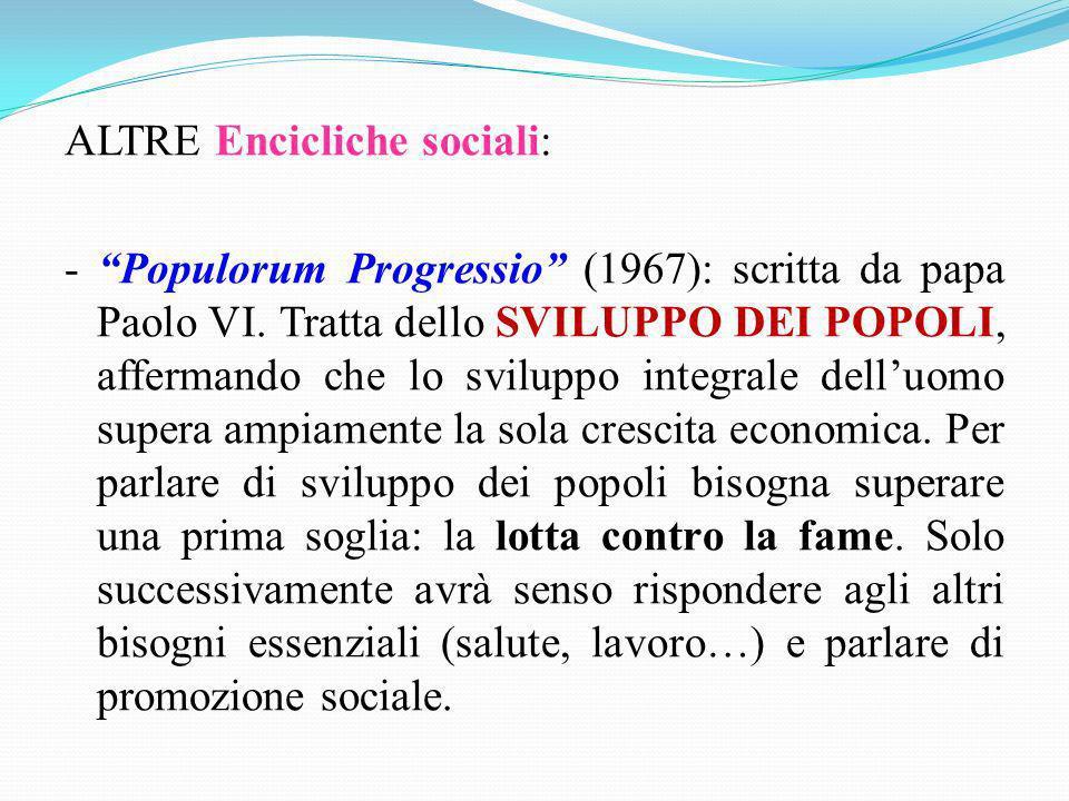 ALTRE Encicliche sociali: - Populorum Progressio (1967): scritta da papa Paolo VI. Tratta dello SVILUPPO DEI POPOLI, affermando che lo sviluppo integr