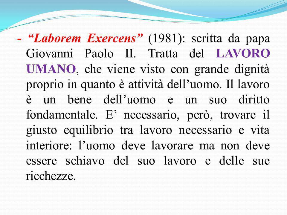 - Laborem Exercens (1981): scritta da papa Giovanni Paolo II. Tratta del LAVORO UMANO, che viene visto con grande dignità proprio in quanto è attività