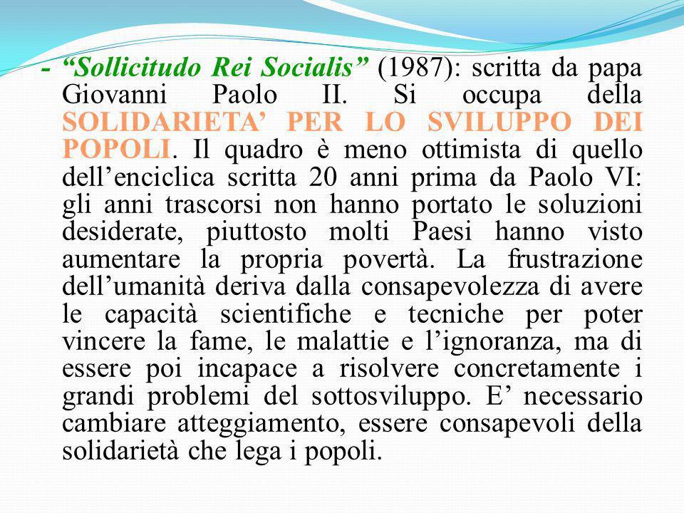 - Sollicitudo Rei Socialis (1987): scritta da papa Giovanni Paolo II. Si occupa della SOLIDARIETA PER LO SVILUPPO DEI POPOLI. Il quadro è meno ottimis
