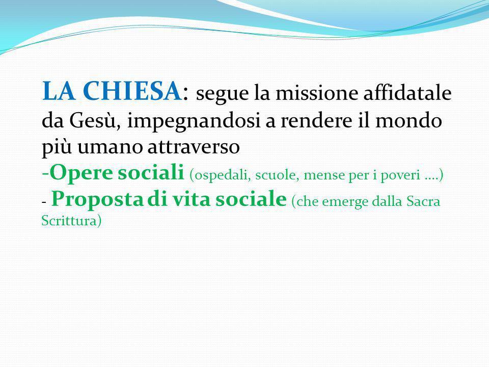 LA CHIESA: segue la missione affidatale da Gesù, impegnandosi a rendere il mondo più umano attraverso -Opere sociali (ospedali, scuole, mense per i po