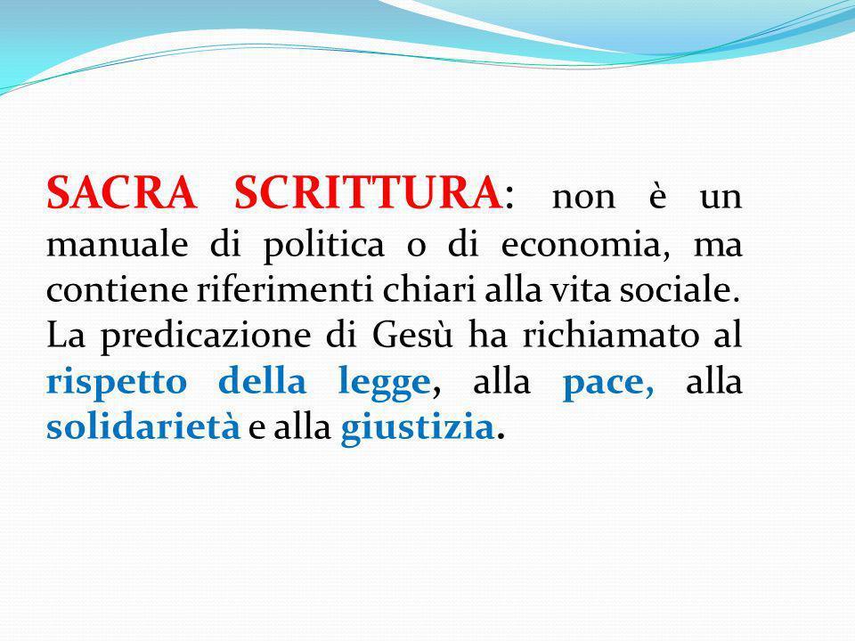 SACRA SCRITTURA: non è un manuale di politica o di economia, ma contiene riferimenti chiari alla vita sociale. La predicazione di Gesù ha richiamato a