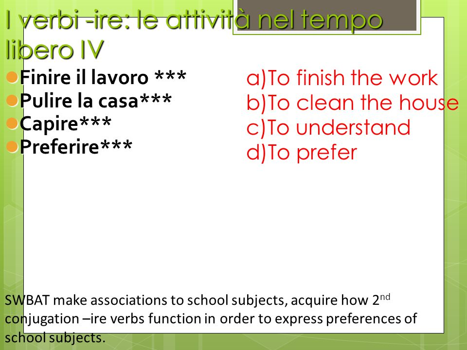 -ire verbs, second category preferire means to prefer stem: prefer- conjugation: *(io) preferisco *(tu) preferisci *(lui/lei) preferisce (noi) preferiamo (voi) preferite *(loro) preferiscono SWBAT make associations to school subjects, acquire how 2 nd conjugation –ire verbs function in order to express preferences of school subjects.