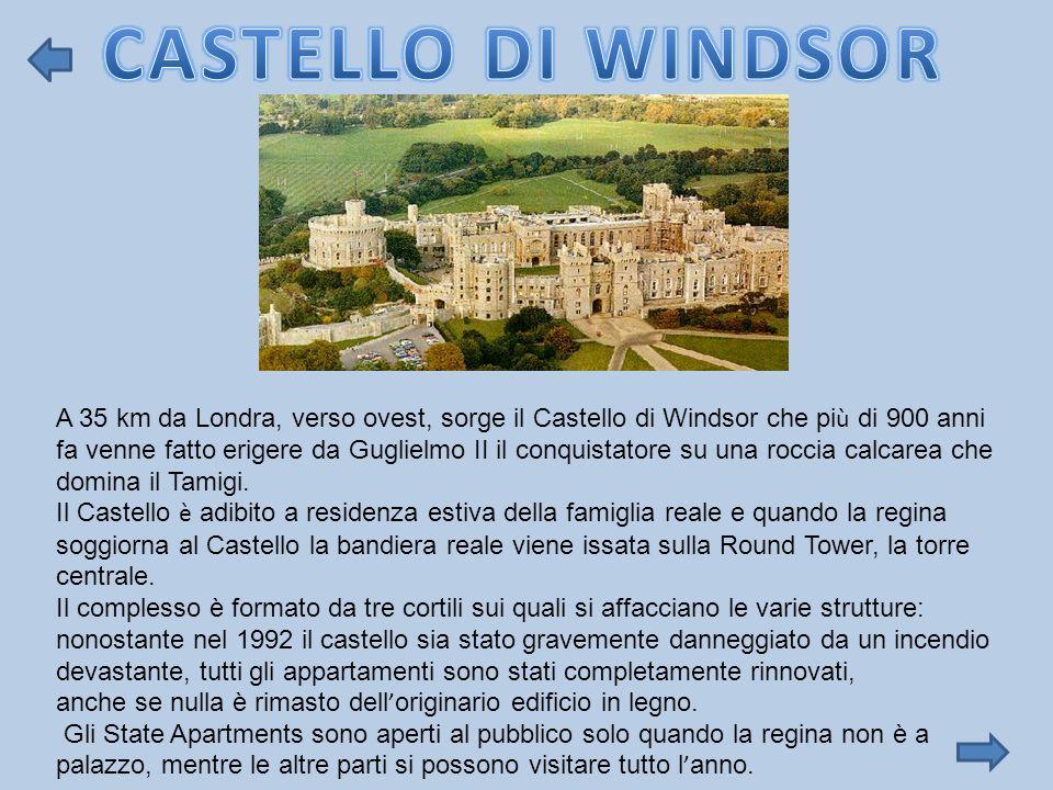 A 35 km da Londra, verso ovest, sorge il Castello di Windsor che pi ù di 900 anni fa venne fatto erigere da Guglielmo II il conquistatore su una rocci