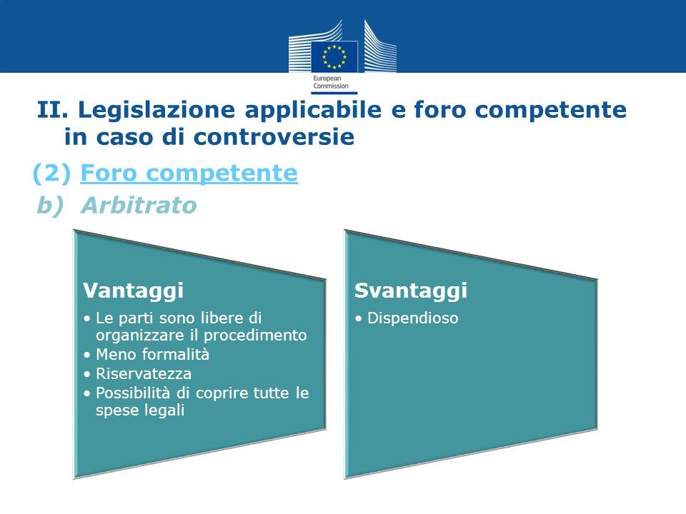 b) Arbitrato II. Legislazione applicabile e foro competente in caso di controversie (2) Foro competente Vantaggi Le parti sono libere di organizzare i