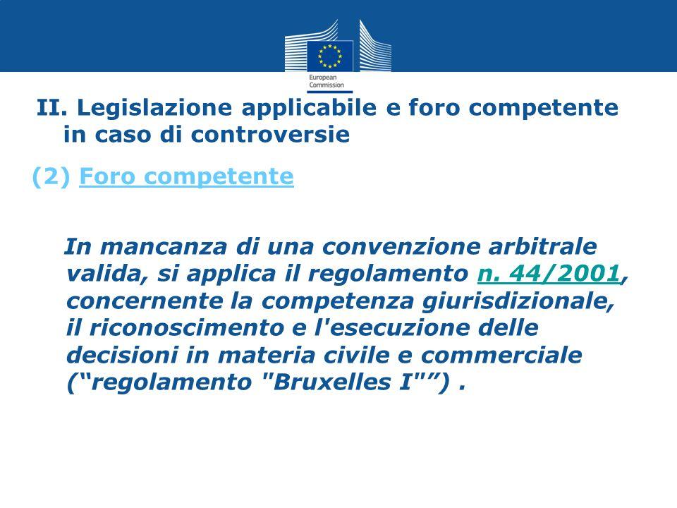 II. Legislazione applicabile e foro competente in caso di controversie In mancanza di una convenzione arbitrale valida, si applica il regolamento n. 4
