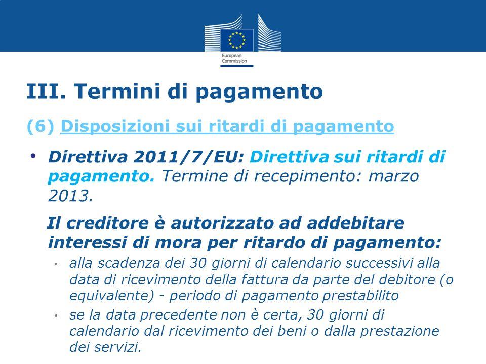 III. Termini di pagamento Direttiva 2011/7/EU: Direttiva sui ritardi di pagamento. Termine di recepimento: marzo 2013. Il creditore è autorizzato ad a