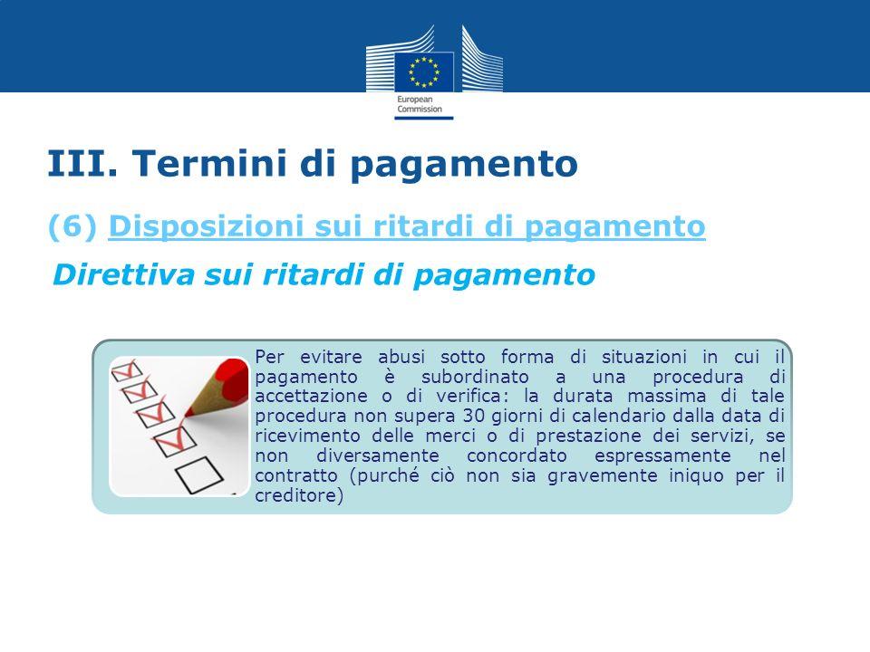 III. Termini di pagamento Direttiva sui ritardi di pagamento Per evitare abusi sotto forma di situazioni in cui il pagamento è subordinato a una proce