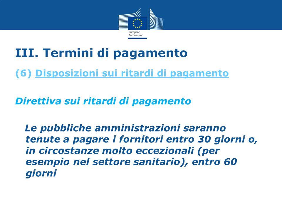 III. Termini di pagamento Direttiva sui ritardi di pagamento Le pubbliche amministrazioni saranno tenute a pagare i fornitori entro 30 giorni o, in ci