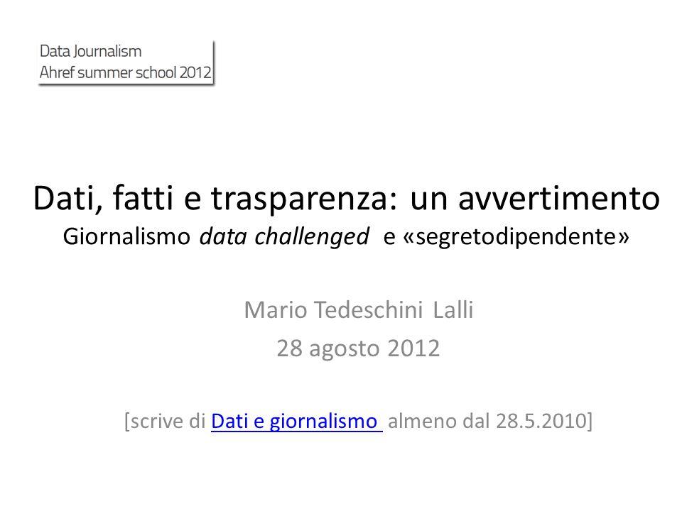 Dati, fatti e trasparenza: un avvertimento Giornalismo data challenged e «segretodipendente» Mario Tedeschini Lalli 28 agosto 2012 [scrive di Dati e g