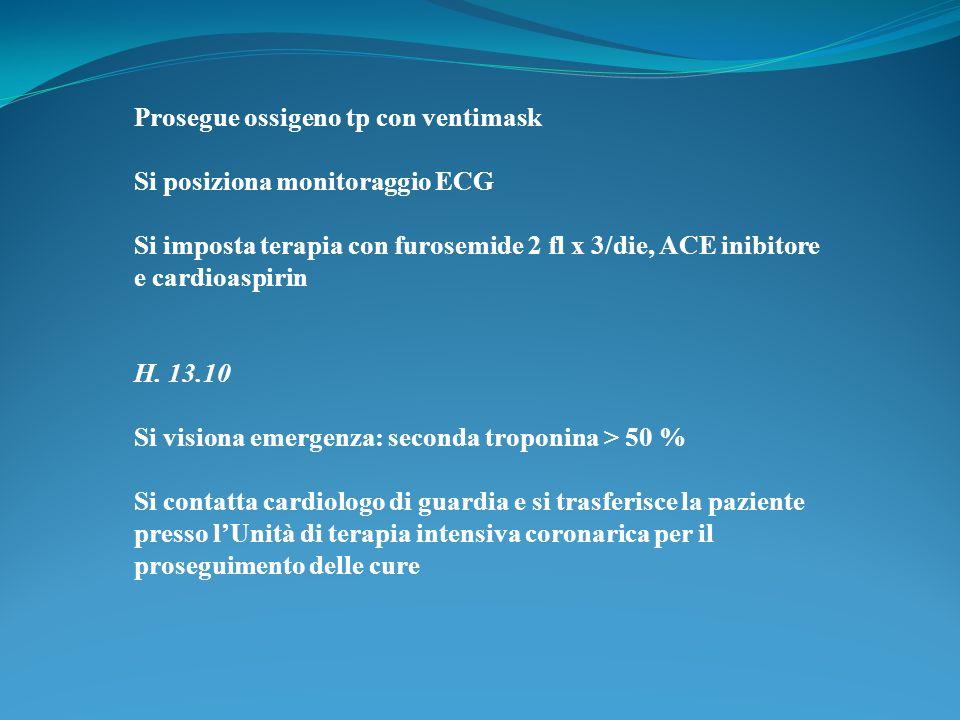 Prosegue ossigeno tp con ventimask Si posiziona monitoraggio ECG Si imposta terapia con furosemide 2 fl x 3/die, ACE inibitore e cardioaspirin H. 13.1