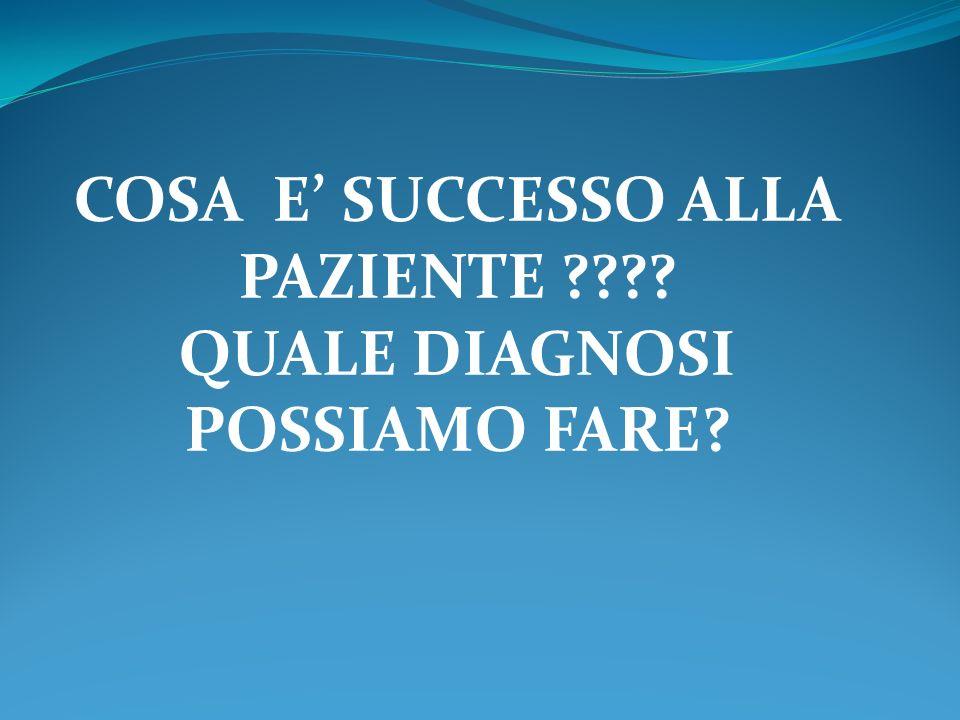 COSA E SUCCESSO ALLA PAZIENTE ???? QUALE DIAGNOSI POSSIAMO FARE?