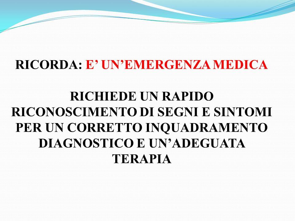 RICORDA: E UNEMERGENZA MEDICA RICHIEDE UN RAPIDO RICONOSCIMENTO DI SEGNI E SINTOMI PER UN CORRETTO INQUADRAMENTO DIAGNOSTICO E UNADEGUATA TERAPIA