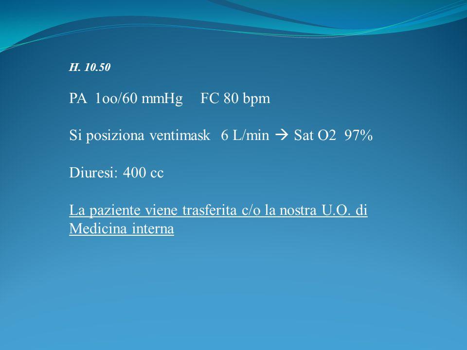 H. 10.50 PA 1oo/60 mmHg FC 80 bpm Si posiziona ventimask 6 L/min Sat O2 97% Diuresi: 400 cc La paziente viene trasferita c/o la nostra U.O. di Medicin
