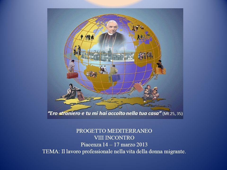 PROGETTO MEDITERRANEO VIII INCONTRO Piacenza 14 – 17 marzo 2013 TEMA: Il lavoro professionale nella vita della donna migrante. Ero straniero e tu mi h