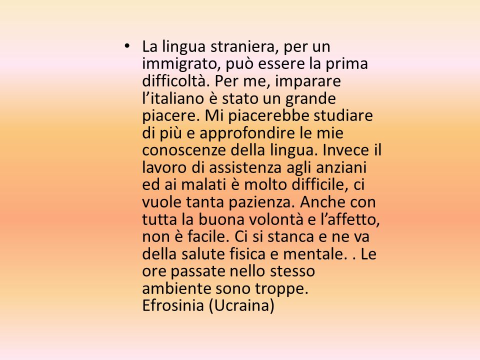 La lingua straniera, per un immigrato, può essere la prima difficoltà. Per me, imparare litaliano è stato un grande piacere. Mi piacerebbe studiare di