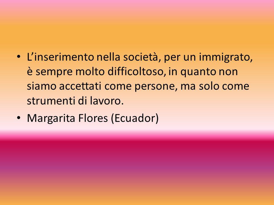 Linserimento nella società, per un immigrato, è sempre molto difficoltoso, in quanto non siamo accettati come persone, ma solo come strumenti di lavor