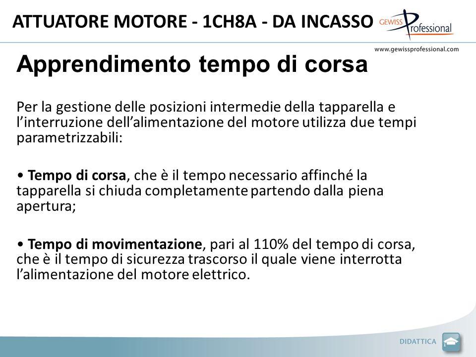 ATTUATORE MOTORE - 1CH8A - DA INCASSO Apprendimento tempo di corsa Per la gestione delle posizioni intermedie della tapparella e linterruzione dellalimentazione del motore utilizza due tempi parametrizzabili: Tempo di corsa, che è il tempo necessario affinché la tapparella si chiuda completamente partendo dalla piena apertura; Tempo di movimentazione, pari al 110% del tempo di corsa, che è il tempo di sicurezza trascorso il quale viene interrotta lalimentazione del motore elettrico.