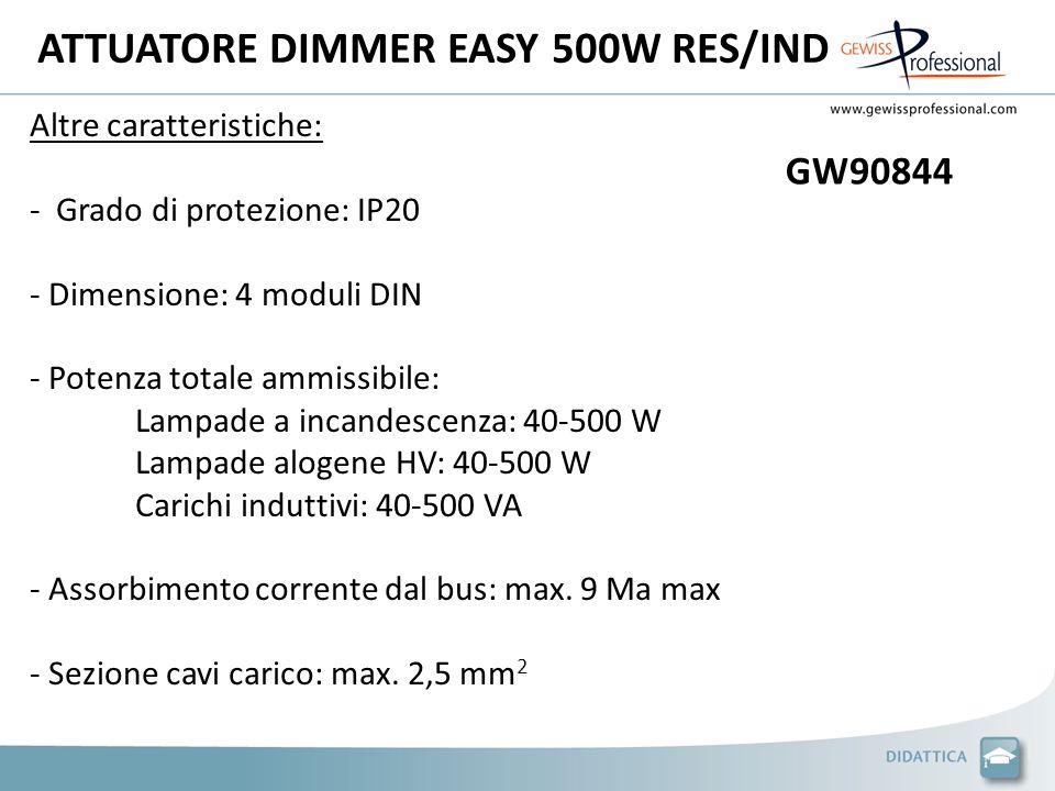ATTUATORE DIMMER EASY 500W RES/IND Altre caratteristiche: - Grado di protezione: IP20 - Dimensione: 4 moduli DIN - Potenza totale ammissibile: Lampade