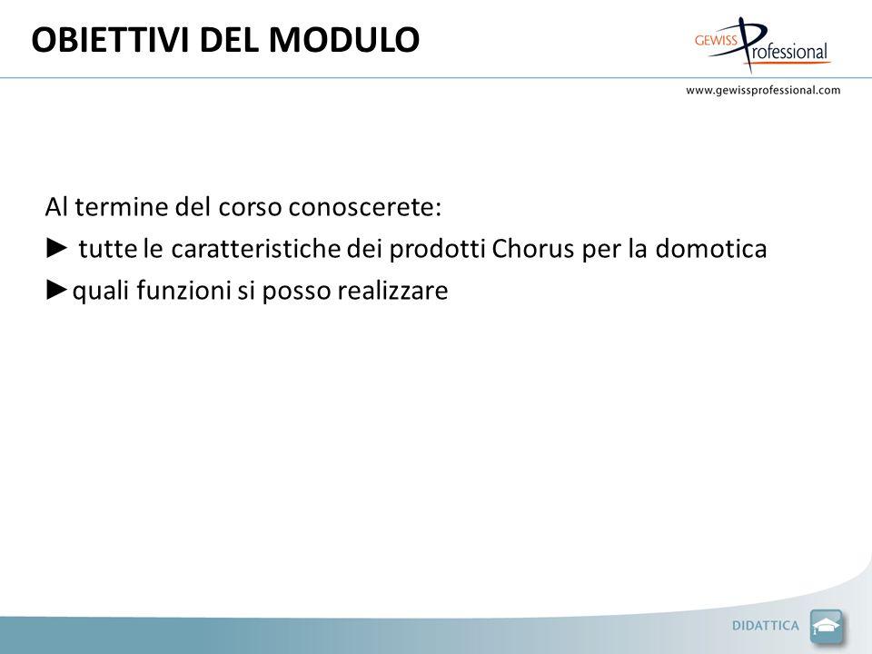 OBIETTIVI DEL MODULO Al termine del corso conoscerete: tutte le caratteristiche dei prodotti Chorus per la domotica quali funzioni si posso realizzare