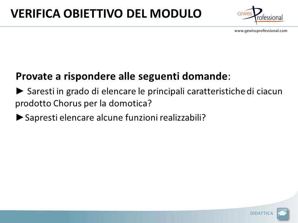 VERIFICA OBIETTIVO DEL MODULO Provate a rispondere alle seguenti domande: Saresti in grado di elencare le principali caratteristiche di ciacun prodotto Chorus per la domotica.