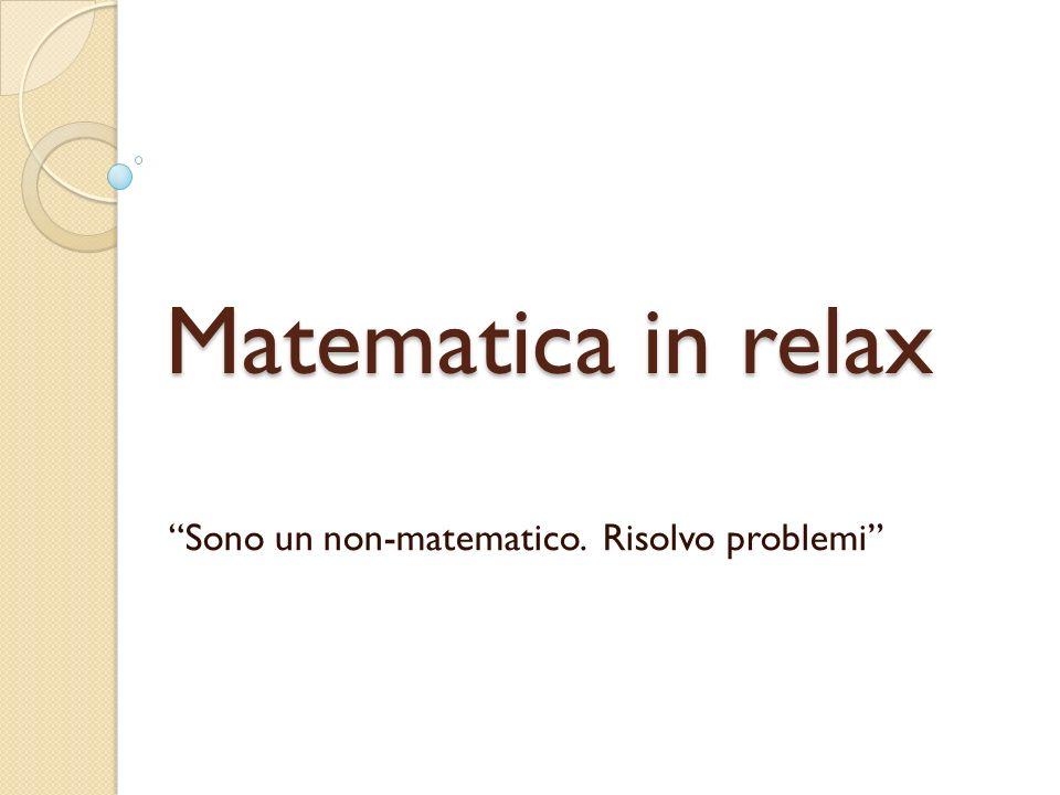 Matematica in relax Sono un non-matematico. Risolvo problemi