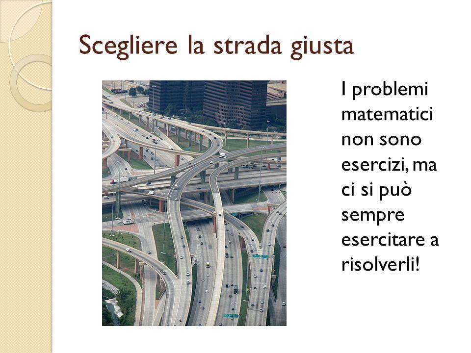 Scegliere la strada giusta I problemi matematici non sono esercizi, ma ci si può sempre esercitare a risolverli!