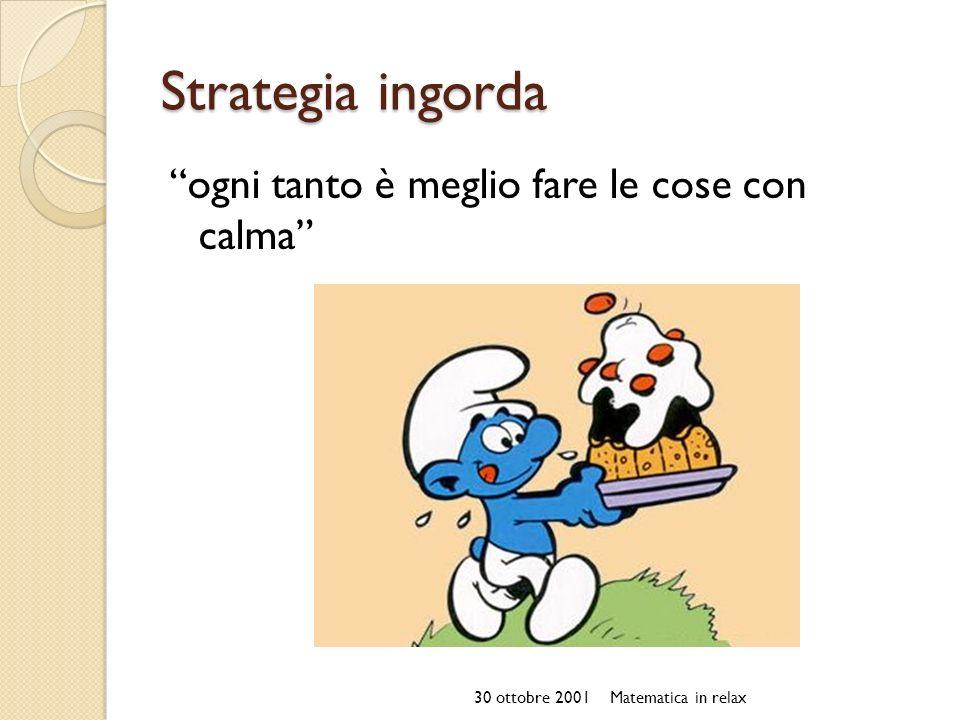 Strategia ingorda ogni tanto è meglio fare le cose con calma 30 ottobre 2001Matematica in relax