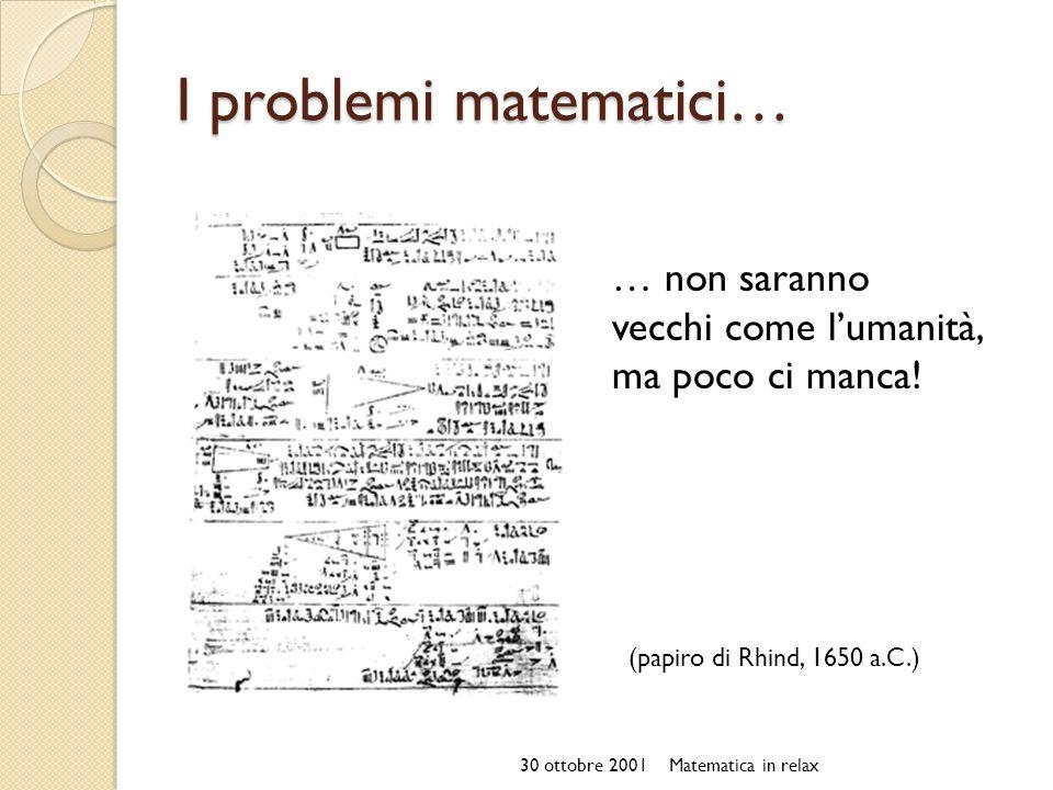 I problemi matematici… 30 ottobre 2001Matematica in relax … non saranno vecchi come lumanità, ma poco ci manca! (papiro di Rhind, 1650 a.C.)