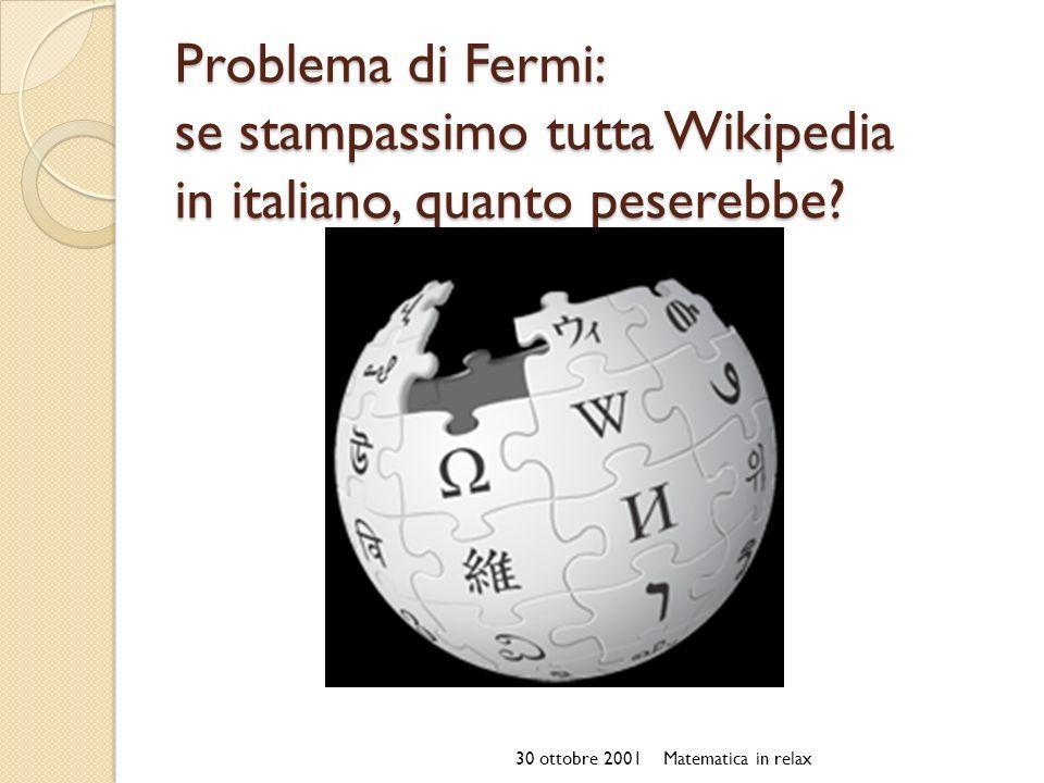 Problema di Fermi: se stampassimo tutta Wikipedia in italiano, quanto peserebbe? 30 ottobre 2001Matematica in relax