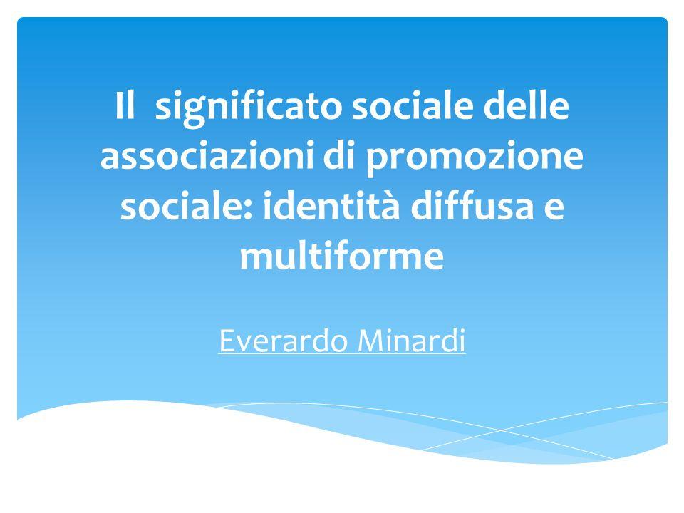 Il significato sociale delle associazioni di promozione sociale: identità diffusa e multiforme Everardo Minardi