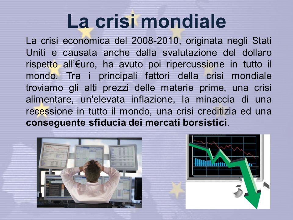 La crisi mondiale La crisi economica del 2008-2010, originata negli Stati Uniti e causata anche dalla svalutazione del dollaro rispetto alluro, ha avuto poi ripercussione in tutto il mondo.