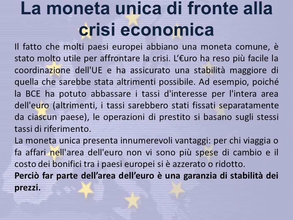 La moneta unica di fronte alla crisi economica Il fatto che molti paesi europei abbiano una moneta comune, è stato molto utile per affrontare la crisi.