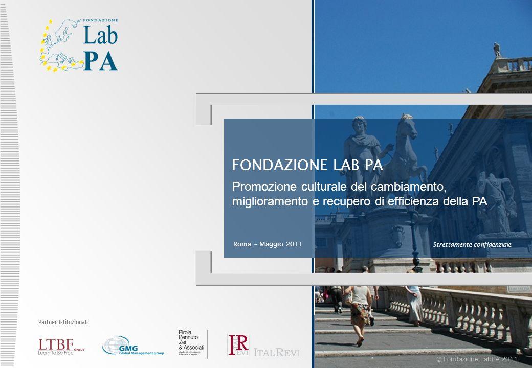 FONDAZIONE LAB PA Roma – Maggio 2011 Strettamente confidenziale © Fondazione LabPA 2011 Promozione culturale del cambiamento, miglioramento e recupero di efficienza della PA Partner Istituzionali