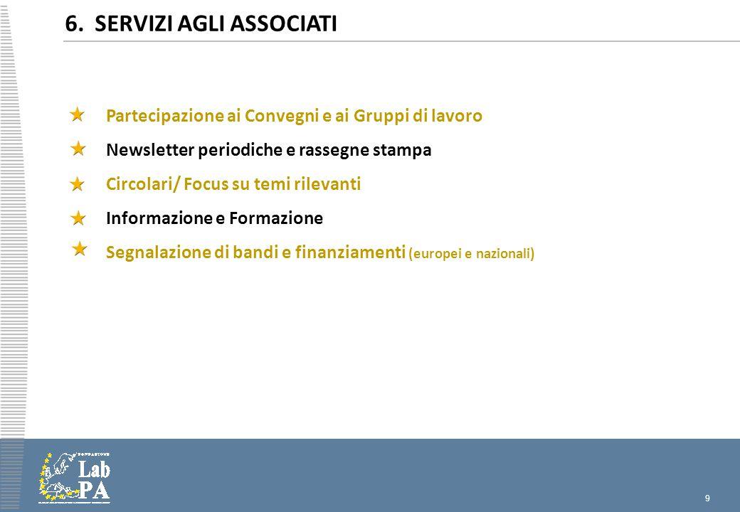 9 6. SERVIZI AGLI ASSOCIATI Partecipazione ai Convegni e ai Gruppi di lavoro Newsletter periodiche e rassegne stampa Circolari/ Focus su temi rilevant