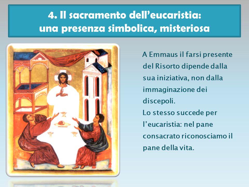 4. Il sacramento delleucaristia: una presenza simbolica, misteriosa A Emmaus il farsi presente del Risorto dipende dalla sua iniziativa, non dalla imm