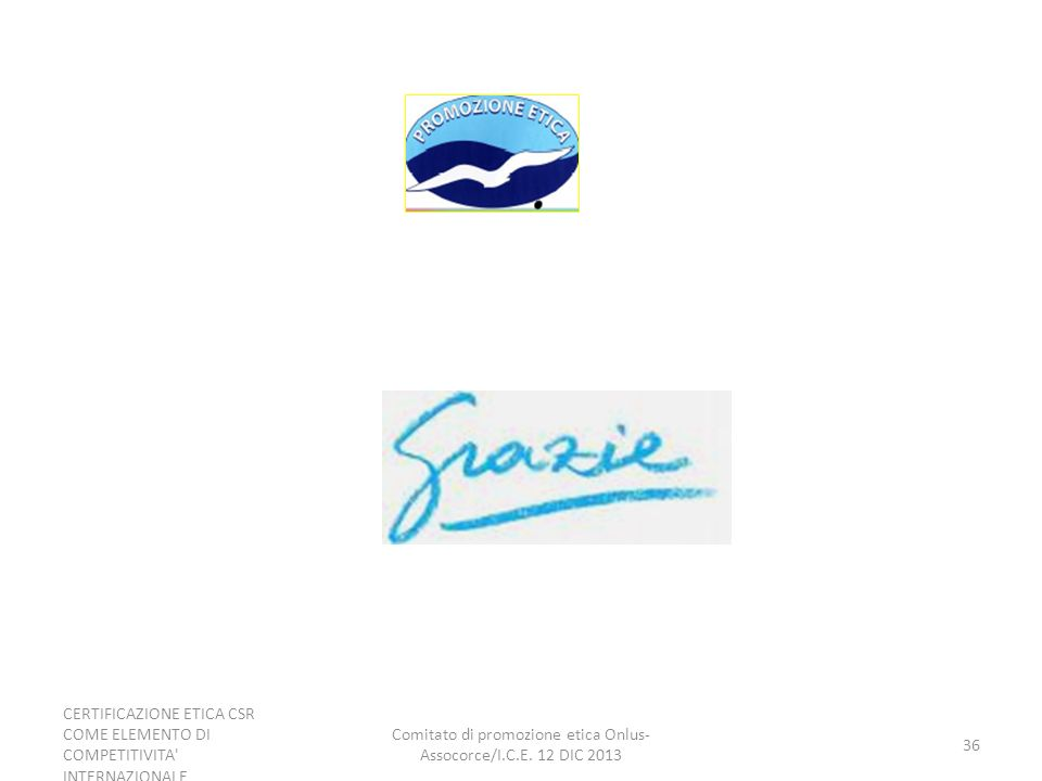CERTIFICAZIONE ETICA CSR COME ELEMENTO DI COMPETITIVITA' INTERNAZIONALE Comitato di promozione etica Onlus- Assocorce/I.C.E. 12 DIC 2013 36
