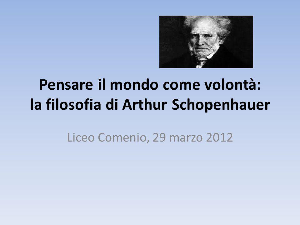 Pensare il mondo come volontà: la filosofia di Arthur Schopenhauer Liceo Comenio, 29 marzo 2012