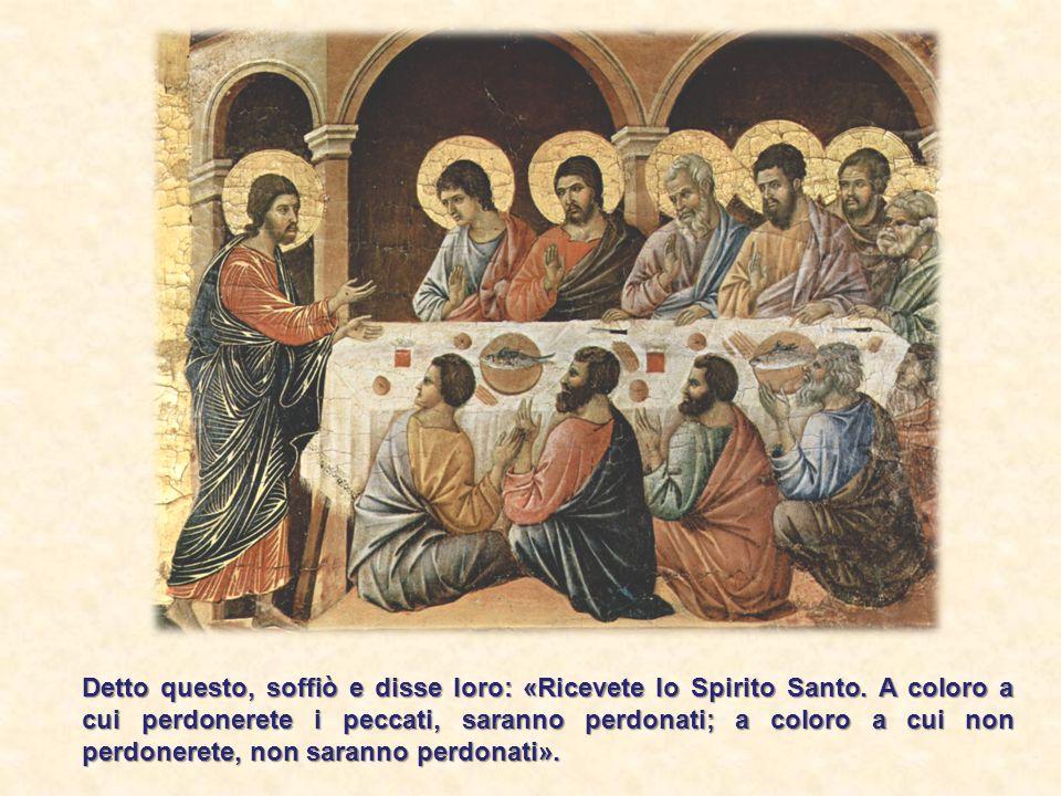 Detto questo, soffiò e disse loro: «Ricevete lo Spirito Santo. A coloro a cui perdonerete i peccati, saranno perdonati; a coloro a cui non perdonerete