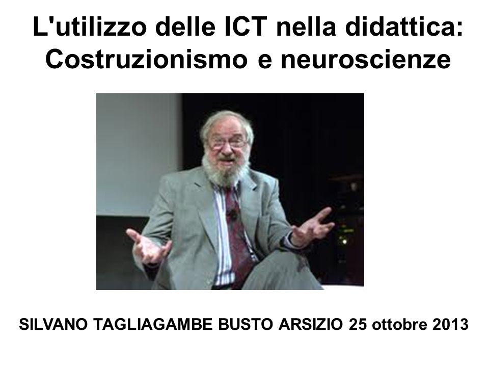 L'utilizzo delle ICT nella didattica: Costruzionismo e neuroscienze SILVANO TAGLIAGAMBE BUSTO ARSIZIO 25 ottobre 2013
