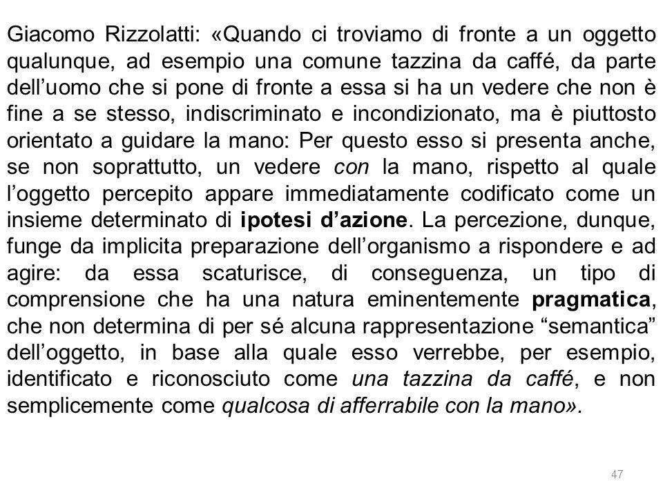 47 Giacomo Rizzolatti: «Quando ci troviamo di fronte a un oggetto qualunque, ad esempio una comune tazzina da caffé, da parte delluomo che si pone di