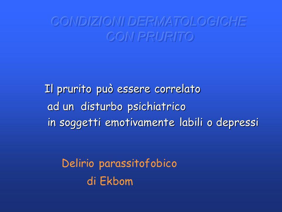 Il prurito può essere correlato ad un disturbo psichiatrico ad un disturbo psichiatrico in soggetti emotivamente labili o depressi in soggetti emotiva