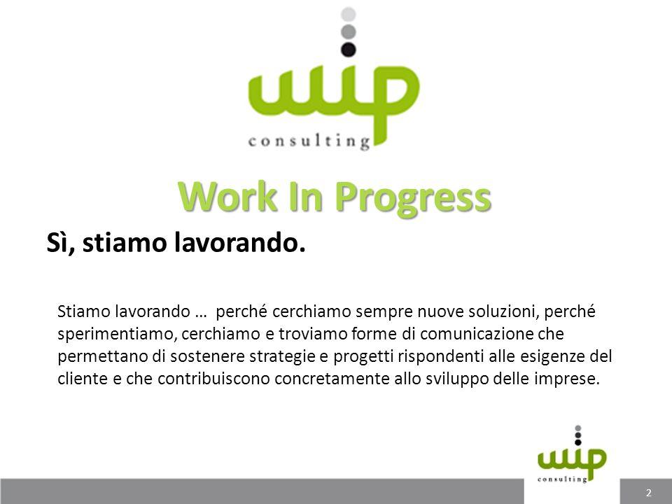 Sì, stiamo lavorando. Work In Progress Stiamo lavorando … perché cerchiamo sempre nuove soluzioni, perché sperimentiamo, cerchiamo e troviamo forme di