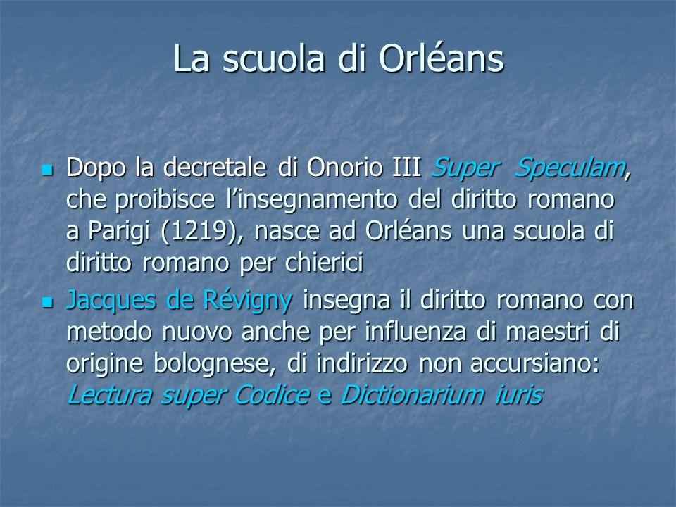 La scuola di Orléans Dopo la decretale di Onorio III Super Speculam, che proibisce linsegnamento del diritto romano a Parigi (1219), nasce ad Orléans