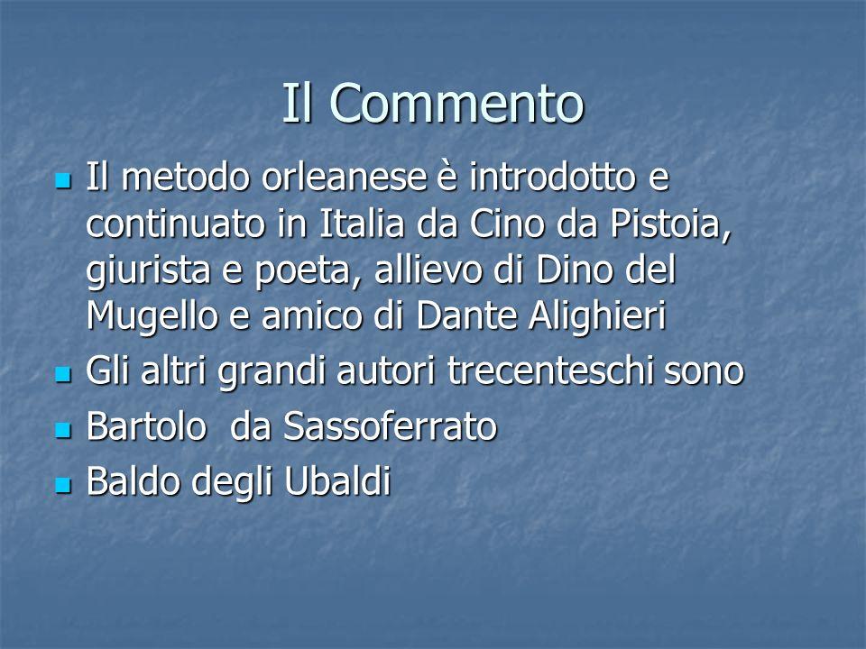 Il Commento Il metodo orleanese è introdotto e continuato in Italia da Cino da Pistoia, giurista e poeta, allievo di Dino del Mugello e amico di Dante