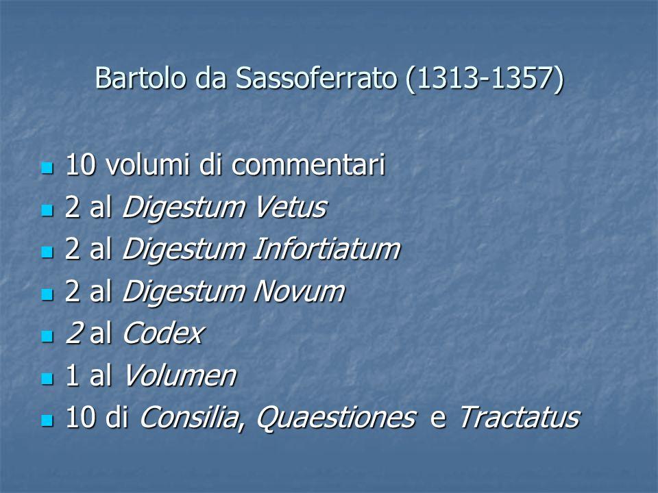 Bartolo da Sassoferrato (1313-1357) 10 volumi di commentari 10 volumi di commentari 2 al Digestum Vetus 2 al Digestum Vetus 2 al Digestum Infortiatum