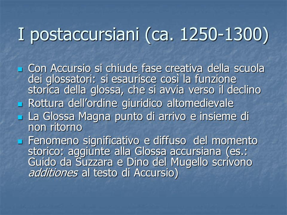 I postaccursiani (ca. 1250-1300) Con Accursio si chiude fase creativa della scuola dei glossatori: si esaurisce così la funzione storica della glossa,