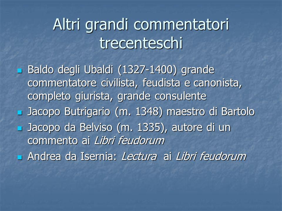 Altri grandi commentatori trecenteschi Baldo degli Ubaldi (1327-1400) grande commentatore civilista, feudista e canonista, completo giurista, grande c