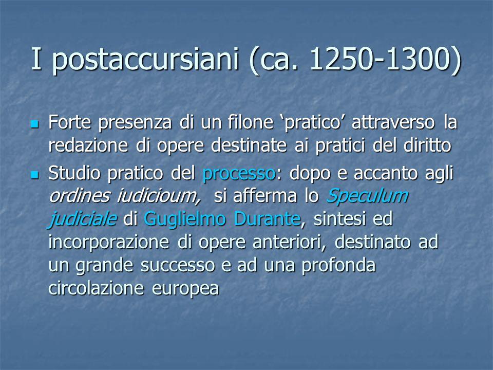 I postaccursiani (ca. 1250-1300) Forte presenza di un filone pratico attraverso la redazione di opere destinate ai pratici del diritto Forte presenza