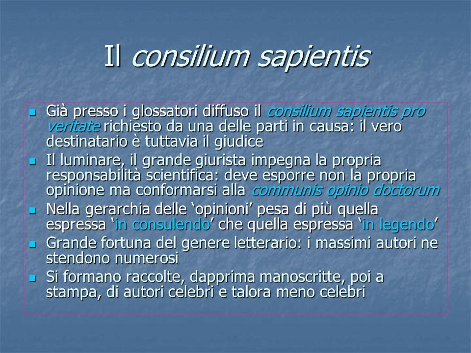 Il consilium sapientis Già presso i glossatori diffuso il consilium sapientis pro veritate richiesto da una delle parti in causa: il vero destinatario